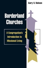 Borderland churches: a congregation's introduction to missional living - A Congregation's Introduction to Missional Living ebook by Gary Nelson