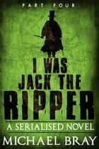 I Was Jack The Ripper: Part Four - I Was Jack The Ripper, #4 ebook by Michael Bray