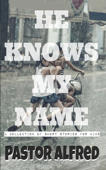 He Knows My Name: A Collection Of Short Stories For Kids ebook by Pastor Alfred