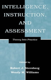 Intelligence, Instruction, and Assessment - Theory Into Practice ebook by Robert J. Sternberg, Wendy M. Williams