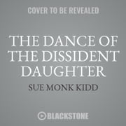 The Dance of the Dissident Daughter - A Woman's Journey from Christian Tradition to the Sacred Feminine audiobook by Sue Monk Kidd