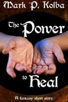 The Power to Heal ebook by Mark P. Kolba