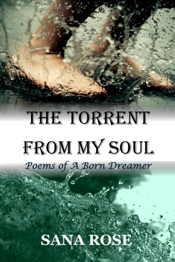 The Torrent from My Soul: Poems of A Born Dreamer ebook by Sana Rose