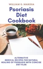 Psoriasis Diet Cookbook - Alternative Medical Recipes For Natural Healing Of Psoriasis With Concise Diet Plan ebook by William O. Marissa