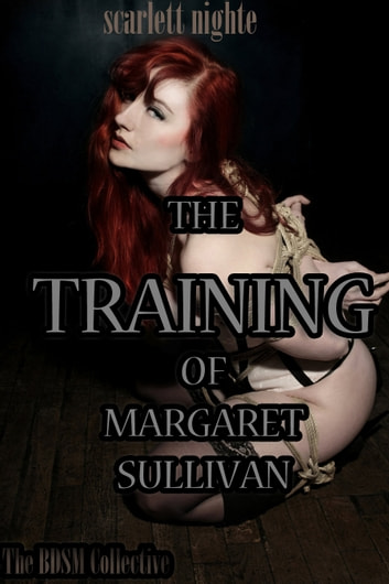 The Training of Margaret Sullivan (The BDSM Collective) ebook by Scarlett Nighte