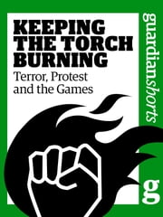 Keeping the Torch Burning - Terror, Protest and the Games ebook by Martin Belam