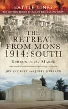 The Retreat from Mons 1914: South - The Western Front by Car, by bike and on Foot eBook by Jon Cooksey, Jerry Murland