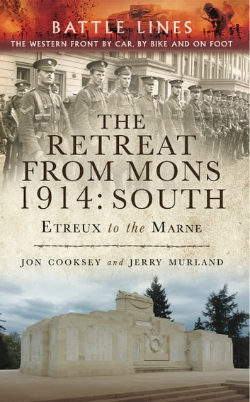 The Retreat from Mons 1914: South - The Western Front by Car, by bike and on Foot eBook by Jon Cooksey,Jerry Murland