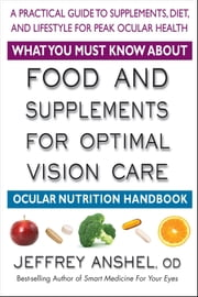 What You Must Know About Food and Supplements for Optimal Vision Care - Ocular Nutrition Handbook ebook by Jeffrey  Anshel, OD