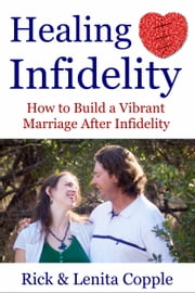 Healing Infidelity - How to Build a Vibrant Marriage After an Affair ebook by Rick Copple,Lenita Copple