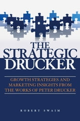 The Strategic Drucker - Growth Strategies and Marketing Insights from the Works of Peter Drucker ebook by Robert W. Swaim