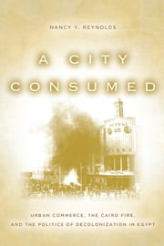 A City Consumed - Urban Commerce, the Cairo Fire, and the Politics of Decolonization in Egypt ebook by Nancy Reynolds