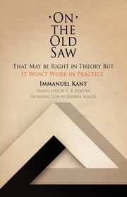 On the Old Saw - That May be Right in Theory But It Won't Work in Practice ebook by Immanuel Kant, E. B. Ashton, George Miller