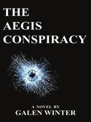 The Aegis Conspiracy: A Novel ebook by Galen Winter