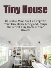 Tiny House: 8 Creative Ways You Can Improve Your Tiny House Living and Design the Perfect Tiny Home of Your Dreams ebook by Athena Morrow