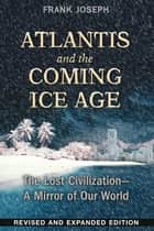 Atlantis and the Coming Ice Age - The Lost Civilization--A Mirror of Our World ebook by Frank Joseph