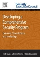 Developing a Comprehensive Security Program - Elements, Characteristics, and Leadership ebook by Bob Hayes, Kathleen Kotwica, Elizabeth Lancaster