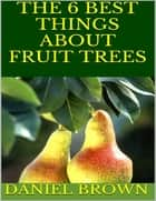 The 6 Best Things About Fruit Trees ebook by Daniel Brown