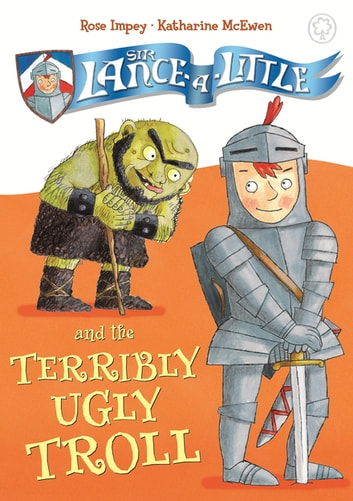 Sir Lance-a-Little and the Terribly Ugly Troll - Book 4 ebook by Rose Impey