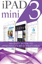 iPad mini 3: An Easy Guide to iPad mini 3's Best Features ebook by John Sackelmore