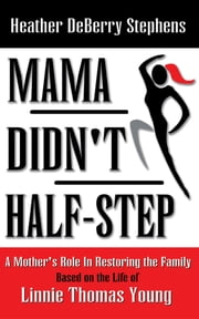 Mama Didn't Half-step - A Mother's Role in Restoring the Family ebook by Heather DeBerry Stephens