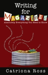 Writing for Magazines: Absolutely Everything You Need to Know ebook by Ross, Catriona