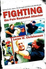Fighting the Pain Resistant Attacker - Fighting Drunks, Deranged Dopers, and others who Tolerate Pain ebook by Loren W. Christensen