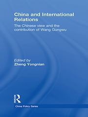China and International Relations - The Chinese View and the Contribution of Wang Gungwu ebook by Zheng Yongnian