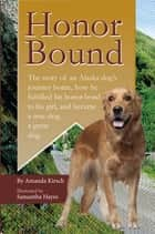 Honor Bound - The story of an Alaska dog's journey home, how he fulfilled his honor-bond to his girl, and became a true dog, a great dog. ebook by Amanda Kirsch
