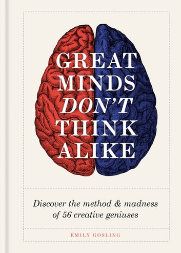 Great Minds Don't Think Alike - discover the method and madness of 56 creative geniuses ebook by Emily Gosling
