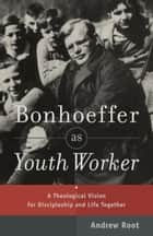 Bonhoeffer as Youth Worker - A Theological Vision for Discipleship and Life Together ebook by Andrew Root