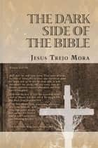 THE DARK SIDE OF THE BIBLE ebook by Jesus Trejo Mora