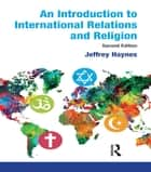An Introduction to International Relations and Religion ebook by Jeffrey Haynes