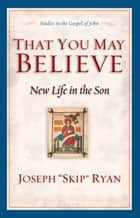 That You May Believe (Studies in the Gospel of John) - New Life in the Son ebook by