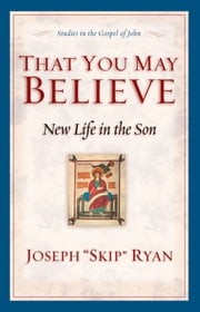"That You May Believe (Studies in the Gospel of John) - New Life in the Son ebook by Joseph ""Skip"" Ryan"