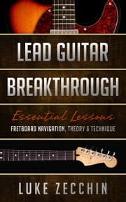 Lead Guitar Breakthrough - Fretboard Navigation, Theory & Technique (Book + Online Bonus) ebook by Luke Zecchin