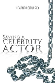 SAVING A CELEBRITY ACTOR ebook by HEATHER CITULSKY