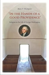 """In the Hands of a Good Providence"" - Religion in the Life of George Washington ebook by Mary V. Thompson"