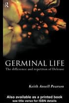 Germinal Life - The Difference and Repetition of Deleuze ebook by Keith Ansell-Pearson, Keith Ansell Pearson