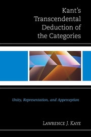 Kant's Transcendental Deduction of the Categories - Unity, Representation, and Apperception ebook by Lawrence J. Kaye