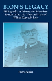 Bion's Legacy - Bibliography of Primary and Secondary Sources of the Life, Work and Ideas of Wilfred Ruprecht Bion ebook by Harry Karnac