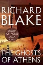 The Ghosts of Athens (Death of Rome Saga Book Five) ebook by Richard Blake