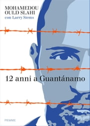 12 anni a Guantánamo - Incarcerato, torturato, innocente ebook by Mohamedou Ould Slahi
