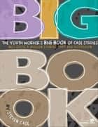 The Youth Worker's Big Book of Case Studies eBook by Steven Case
