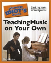 The Complete Idiot's Guide to Teaching Music on Your Own ebook by Karen Berger