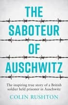 The Saboteur of Auschwitz: The Inspiring True Story of a British Soldier Held Prisoner in Auschwitz ebook by Colin Rushton