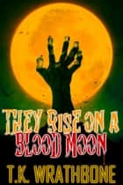 They Rise On A Blood Moon ebook by T.K. Wrathbone