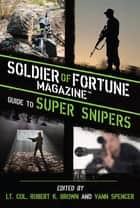 Soldier of Fortune Magazine Guide to Super Snipers ebook by Robert K. Brown,Vann Spencer