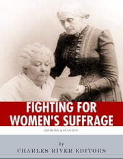 Fighting for Women's Suffrage: The Lives and Legacies of Susan B. Anthony and Elizabeth Cady Stanton ebook by Charles River Editors