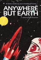 Anywhere But Earth - new tales from outer space eBook by Margo Lanagan, Sean McMullen, Richard Harland